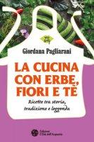 La cucina con erbe, fiori e tè. Ricette tra storia, tradizione e leggenda - Pagliarani Giordana