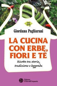 Copertina di 'La cucina con erbe, fiori e tè. Ricette tra storia, tradizione e leggenda'