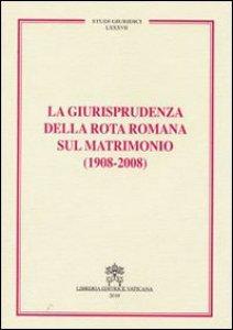 Copertina di 'La giurisprudenza della Rota Romana sul Matrimonio ( 1908 - 2008 )'