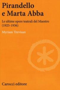 Copertina di 'Pirandello e Marta Abba. Le ultime opere teatrali del Maestro (1925-1936)'