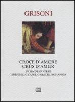 Croce d'amore-Crus d'amur. Passione in versi ispirata dai capolavori del Romanino. Ediz. illustrata - Grisoni Franca