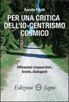 Per una critica dell'Io-centrismo cosmico - Renato Pilutti