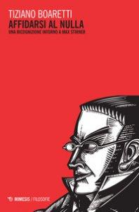 Copertina di 'Affidarsi al nulla. Una ricognizione intorno a Max Stirner'