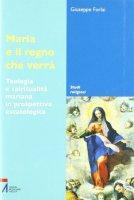 Maria e il regno che verrà. Teologia e spiritualità mariana in prospettiva escatologica - Forlai Giuseppe