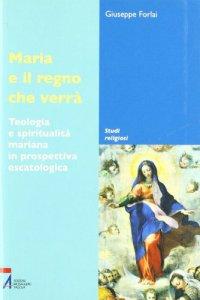 Copertina di 'Maria e il regno che verrà. Teologia e spiritualità mariana in prospettiva escatologica'
