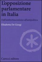 L' opposizione parlamentare in Italia. Dall'antiberlusconisrno all'antipolitica - De Giorgi Elisabetta
