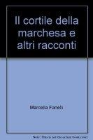 Il cortile della marchesa e altri racconti - Fanelli Marcella