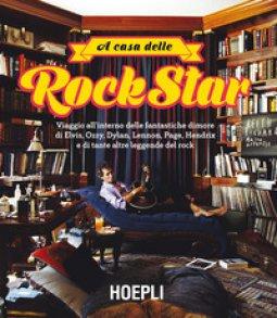 Copertina di 'A casa delle rockstar. Viaggio all'interno delle fantastiche dimore di Elvis, Ozzy, Dylan, Lennon, Page, Hendrix e di tante altre leggende del rock. Ediz. illustrata'