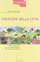 Crescere nella città. Spazi, relazioni, processi partecipativi per educare l'infanzia. - Monica Amadini