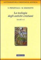 La teologia degli antichi cristiani (secoli I-V) - Prinzivalli Emanuela, Simonetti Manlio