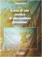 Scene di vita poetica di uno scultore fiorentino - Gori Piero