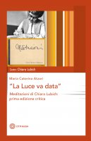 luce va data. Meditazioni di Chiara Lubich, prima edizione critica. (La) - Maria Caterina Atzori