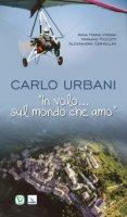 """Carlo Urbani. """"In volo... sul mondo che amo"""". - Anna Maria Vissani , Mariano Piccotti , Alessandra Cervellati"""