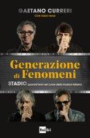 Generazione di fenomeni. Stadio, quarant'anni nel cuore della musica italiana - Curreri Gaetano, Masi Fabio