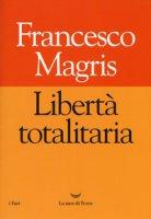 Libertà totalitaria - Magris Francesco