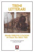 Treni letterari. Binari, ferrovie e stazioni in Italia tra '800 e '900. - AA. VV.