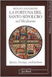 Copertina di 'La fortuna del Santo Sepolcro nel Medioevo. Spazio, liturgia, architettura'