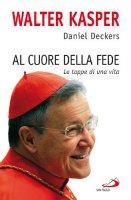 Al cuore della fede - Walter Kasper, Daniel Deckers