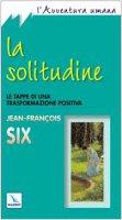 La solitudine. Le tappe di una trasformazione positiva - Six Jean-Fran�ois