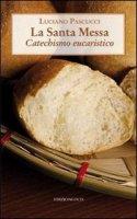 La Santa messa. Catechismo eucaristico - Pascucci Luciano