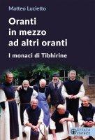 Oranti in mezzo ad altri oranti. I monaci di Tibhirine - Lucietto Matteo