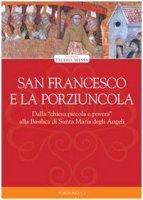 San Francesco e la Porziuncola. Dalla �chiesa piccola e povera� alla Basilica di Santa Maria degli Angeli - Pietro Messa