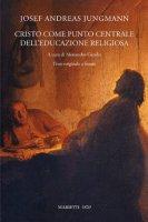 Cristo come punto centrale dell'educazione religiosa - Jungmann Josef A.