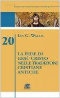 La fede di Gesù Cristo nelle tradizioni cristiane antiche - Wallis Ian G.