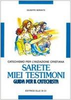 Sarete miei testimoni. Catechismo per l'iniziazione cristiana. Guida per il catechista - Morante Giuseppe