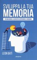 Sviluppa la tua memoria. Per migliorare la capacità di apprendere e ricordare - Batì Leon