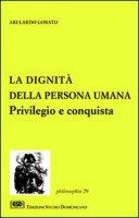 La dignità della persona umana. Privilegio e conquista - Lobato Abelardo