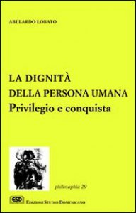 Copertina di 'La dignità della persona umana. Privilegio e conquista'