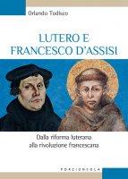 Lutero e Francesco d'Assisi. Dalla riforma luterana alla rivoluzione francescana. - Orlando Todisco