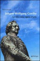 Johann Wolfgang Goethe. La vita come opera d'arte - Giovetti Paola