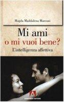 Mi ami o mi vuoi bene? L'intelligenza affettiva - Marconi Magda M.