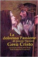 La dolorosa passione di nostro Signore Gesù Cristo - Emmerick Anna K.