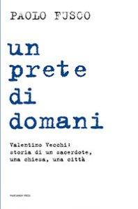Copertina di 'Prete di domani. Valentino Vecchi: storia di un sacerdote, una chiesa, una città (Un)'