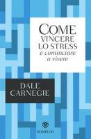 Come vincere lo stress e cominciare a vivere - Carnegie Dale