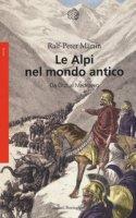 Le Alpi nel mondo antico. Da Ötzi al Medioevo - Märtin Ralph P.