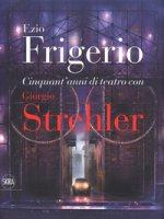 Cinquant'anni di teatro con Giorgio Strehler. Ediz. a colori - Frigerio Ezio