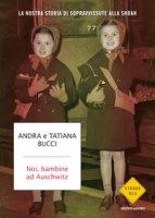 Noi, bambine ad Auschwitz. La nostra storia di sopravvissute alla Shoah - Bucci Andra, Bucci Tatiana