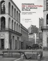 Fotografia per l'architettura del XX secolo in Italia. Costruzione della storia, progetto, cantiere