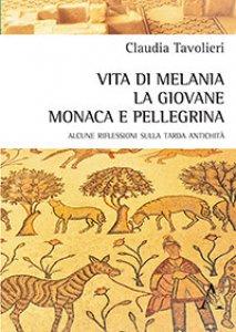 Copertina di 'Vita di Melania la giovane, monaca e pellegrina. Alcune riflessioni sulla tarda antichità'
