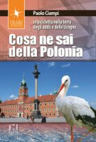 Cosa ne sai della Polonia. In bicicletta nella terra degli addii e delle cicogne - Ciampi Paolo