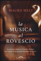 La musica al rovescio. La musica classica e il teatro d'opera raccontati da un grande direttore artistico - Meli Mauro