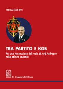 Copertina di 'Tra partito e KGB. Per una ricostruzione del ruolo di Jurij Andropov nella politica sovietica'