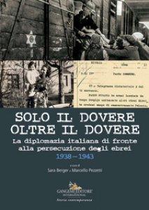 Copertina di 'Solo il dovere oltre il dovere. La diplomazia italiana di fronte alla persecuzione degli ebrei 1938-1943. Ediz. illustrata'
