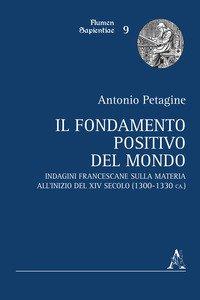 Copertina di 'Il fondamento positivo del mondo. Indagini francescane sulla materia all'inizio del XIV secolo (1300-1330 ca.)'