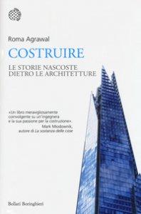 Copertina di 'Costruire. Le strutture nascoste dietro le architetture'