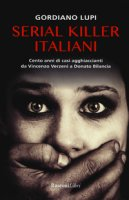 Serial killer italiani. Cento anni di casi agghiaccianti da Vincenzo Verzeni a Donato Bilancia - Lupi Gordiano